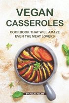 Vegan Casseroles Cookbook That Will Amaze Even the Meat Lovers: A Carefully Picked Collection of The Finest Vegan Casseroles Recipes