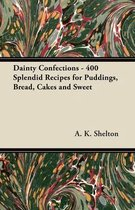 Dainty Confections - 400 Splendid Recipes for Puddings, Bread, Cakes and Sweet