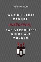 Was Du Heute Kannst Entkorken, Das Verschiebe Nicht Auf Morgen! Wein Notizbuch