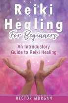 Reiki Healing for Beginners: An Introductory Guide to Reiki Healing