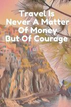 Travel Is Never A matter Of Money But Of Courage: Custom Designed Travel Journal with Checklists and Itineraries