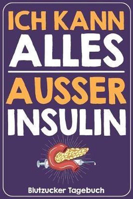 Ich kann alles ausser Insulin Blutzucker Tagebuch: Tagebuch f�r 52 Wochen / 1 Jahr mit Medikamentenplan, Arztterminen, Blutzuckerwerten, KE / BE, Basi