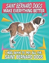 Saint Bernard Dogs Make Everything Better I Was Born To Pet All The Saint Bernard Dogs: Composition Notebook for Dog and Puppy Lovers
