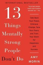 13 Things Mentally Strong People Don't Do : Take Back Your Power, Embrace Change, Face Your Fears, and Train Your Brain for Happiness and Success