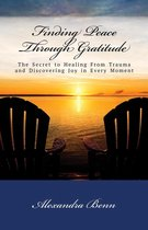 Finding Peace Through Gratitude: The Secret to Healing From Trauma and Discovering Joy in Every Moment