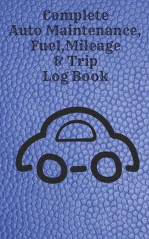 Complete Auto Maintenance, Fuel, Mileage & Trip Log Book: Small 5 X 8 Inch Car Repair, Fuel and Trip Log Book