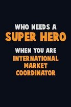 Who Need A SUPER HERO, When You Are International Market Coordinator