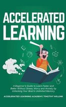 Accelerated Learning: A Beginner's Guide to Learn Faster and Better Without Stress, Worry and Anxiety by Unlocking Your Brain's Unlimited Me