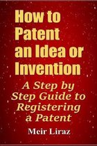 How to Patent an Idea or Invention: A Step by Step Guide to Registering a Patent