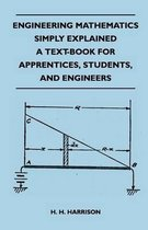 Engineering Mathematics Simply Explained - A Text-Book For Apprentices, Students, And Engineers