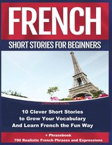 French Short Stories For Beginners 10 Clever Short Stories to Grow Your Vocabulary and Learn French the Fun Way + Phrasebook 700 Realistic French Phrases and Expressions