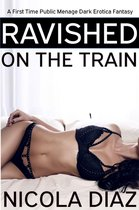 Ravished on the Train: A First Time Public Menage Dark Erotica Fantasy