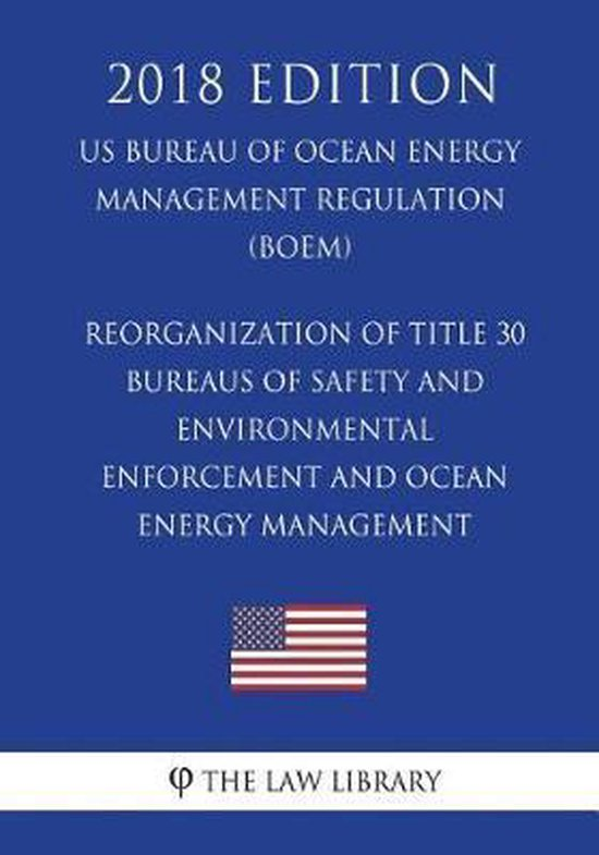 Reorganization of Title 30 - Bureaus of Safety and Environmental Enforcement and Ocean Energy Management (Us Bureau of Ocean Energy Management Regulation) (Boem) (2018 Edition)