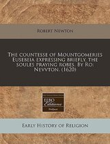 The Countesse of Mountgomeries Eusebeia Expressing Briefly, the Soules Praying Robes. by Ro