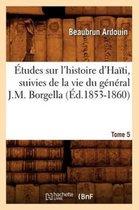 �tudes Sur l'Histoire d'Ha�ti Suivies de la Vie Du G�n�ral J.-M. Borgella. Tome 5 (�d.1853-1860)