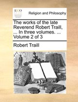 The Works of the Late Reverend Robert Traill, ... in Three Volumes. ... Volume 2 of 3