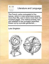 The French Verbs Conjugated in Five Leaves, Which in Many Grammars Employ More Than Fifty, and in Some More Than One Hundred Pages. the Method Entirely New, and Adapted to the Youngest Capacities. Drawn Up by a Private Gentleman, ...