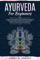 Ayurveda For Beginners - A Guide To The Ancient Practice Of Balance And Natural Health Harmonize Your Body, Soul, And Mind With Simple-To-Follow Ayurvedic Healing Tips