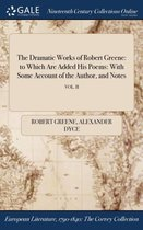 The Dramatic Works of Robert Greene: To Which Are Added His Poems
