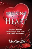 Speaking Through Your Heart - How to Improve Your Relationships with Loving Communication Skills