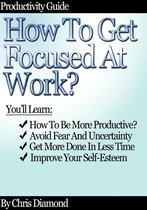 Productivity Guide: How To Get Focused At Work?