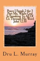 Peace I Speak 2 the 3 Part Me, While God Is Speaking 2 All of Us, Through His Word, John 12