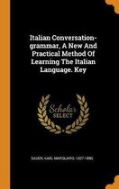 Italian Conversation-Grammar, a New and Practical Method of Learning the Italian Language. Key