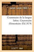 Grammaire de la Langue Latine, Ramenee Aux Principes Les Plus Simples, Grammaire Elementaire