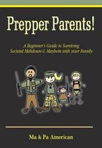 Prepper Parents! a Beginner's Guide to Surviving Societal Meltdown & Mayhem with Your Family