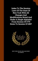 Index to the Session Laws of the State of New York with All Changes and Modifications Noted and Under a Single Alphabet from Session of 1775 Down to Session of 1897