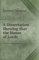 A Dissertation Shewing That the House of Lords