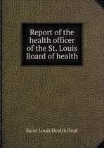 Report of the Health Officer of the St. Louis Board of Health