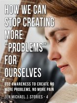 """How We Can Stop Creating More """"Problems"""" for Ourselves"""