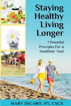 Staying Healthy, Living Longer - 7 Powerful Principles for a Healthier You!