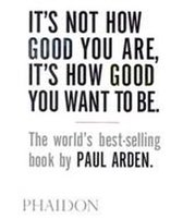 It's Not How Good You Are, It's How Good You Want to Be : The world's best-selling book by Paul Arden