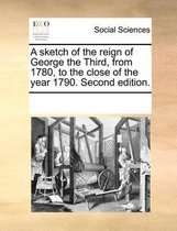A Sketch of the Reign of George the Third, from 1780, to the Close of the Year 1790. Second Edition.