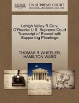Lehigh Valley R Co V. O'Rourke U.S. Supreme Court Transcript of Record with Supporting Pleadings