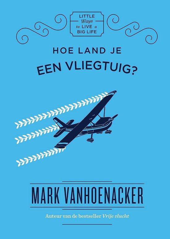 Little ways to live a big life - Hoe land je een vliegtuig? - Mark Vanhoenacker |