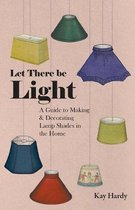 Let There be Light - A Guide to Making and Decorating Lamp Shades in the Home