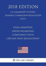 Final Exemptive Order Regarding Compliance with Certain Swap Regulations (Us Commodity Futures Trading Commission Regulation) (Cftc) (2018 Edition)