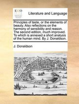 Principles of Taste, or the Elements of Beauty. Also Reflections on the Harmony of Sensibility and Reason. the Second Edition, Much Improved. to Which Is Annexed a Short Analysis of the Human Mind. by J. Donaldson.