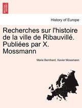 Recherches Sur L'Histoire de La Ville de Ribauvill . Publi Es Par X. Mossmann