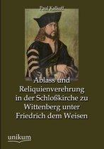 Ablass Und Reliquienverehrung in Der Schlosskirche Zu Wittenberg Unter Friedrich Dem Weisen