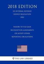 Failure to File Gain Recognition Agreements or Satisfy Other Reporting Obligations (Us Internal Revenue Service Regulation) (Irs) (2018 Edition)