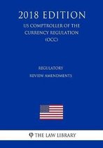 Regulatory Review Amendments (Us Comptroller of the Currency Regulation) (Occ) (2018 Edition)