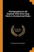 Photographing in Old England, with Some Snap Shots in Scotland and Wales