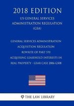 General Services Administration Acquisition Regulation - Rewrite of Part 570 - Acquiring Leasehold Interests in Real Property - Gsar Case 2006-G508 (Us General Services Administration Regulation) (Gsa) (2018 Edition)