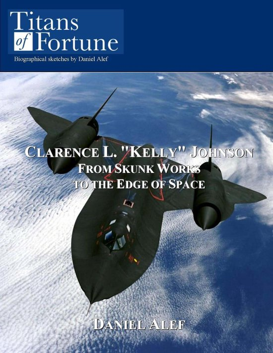 Clarence L. ''Kelly'' Johnson: From Skunk Works To The Edge Of Space
