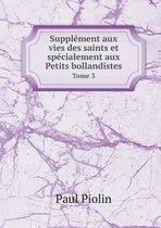 Supplement Aux Vies Des Saints Et Specialement Aux Petits Bollandistes Tome 3