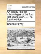 An Inquiry Into the Miscarriages of the Four Last Years Reign. ... the Fourth Edition